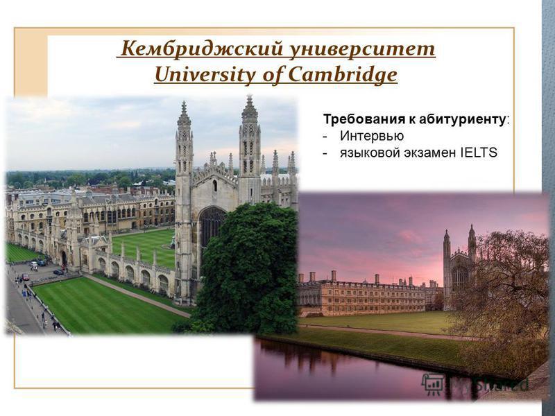 Кембриджский университет University of Cambridge Требования к абитуриенту : -Интервью -языковой экзамен IELTS