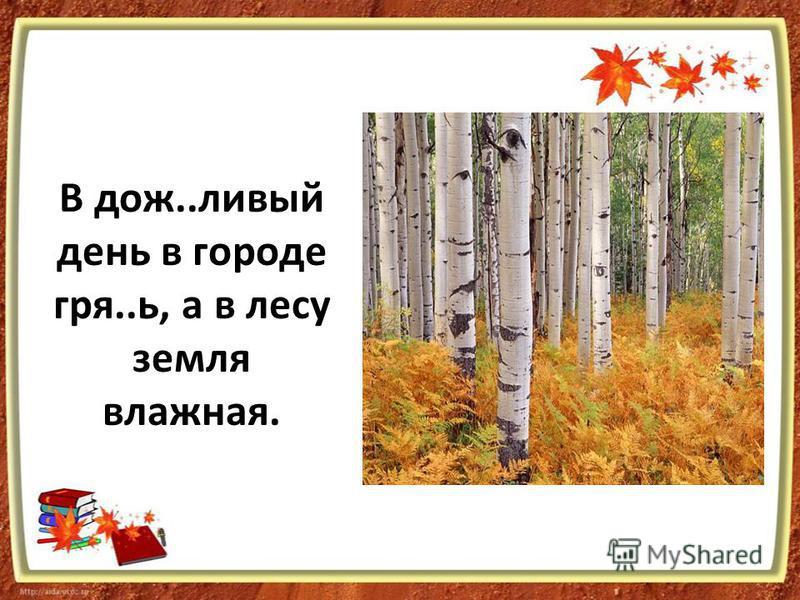 В дож..левый день в городе грея..ь, а в лесу земля влажная.