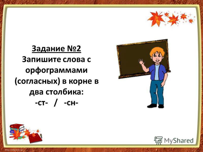 Задание 2 Запишите слова с орфограммами (согласных) в корне в два столбика: -ст- / -сн-