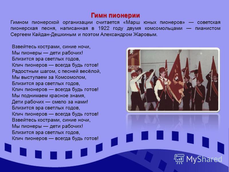 Гимн пионерии Гимном пионерской организации считается «Марш юных пионеров» советская пионерская песня, написанная в 1922 году двумя комсомольцами пианистом Сергеем Кайдан-Дешкиным и поэтом Александром Жаровым. Взвейтесь кострами, синие ночи, Мы пионе