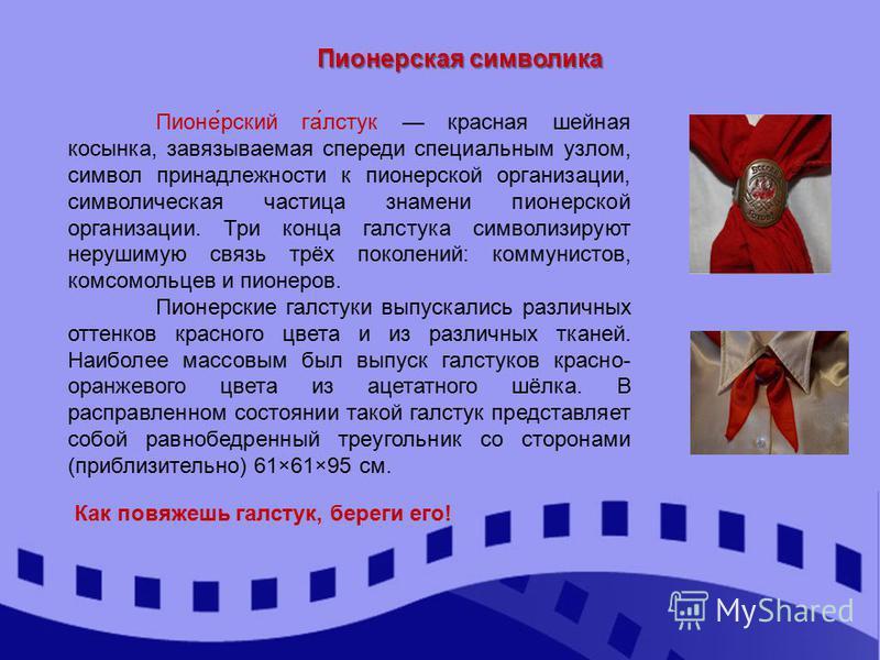 Пионерская символика Пионе́русский га́лстук красная шейная косынка, завязываемая спереди специальным узлом, символ принадлежности к пионерской организации, символическая частица знамени пионерской организации. Три конца галстука символизируют нерушим