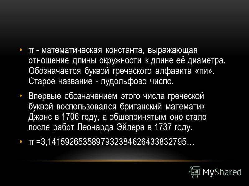 π - математическая константа, выражающая отношение длины окружности к длине её диаметра. Обозначается буквой греческого алфавита «пи». Старое название - лудольфово число. Впервые обозначением этого числа греческой буквой воспользовался британский мат