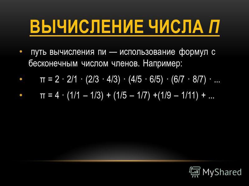 ВЫЧИСЛЕНИЕ ЧИСЛА П путь вычисления пи использование формул с бесконечным числом членов. Например: π = 2 · 2/1 · (2/3 · 4/3) · (4/5 · 6/5) · (6/7 · 8/7) ·... π = 4 · (1/1 – 1/3) + (1/5 – 1/7) +(1/9 – 1/11) +...