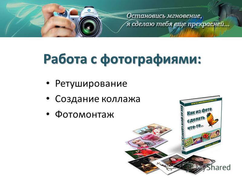 Работа с фотографиями: Ретуширование Создание коллажа Фотомонтаж