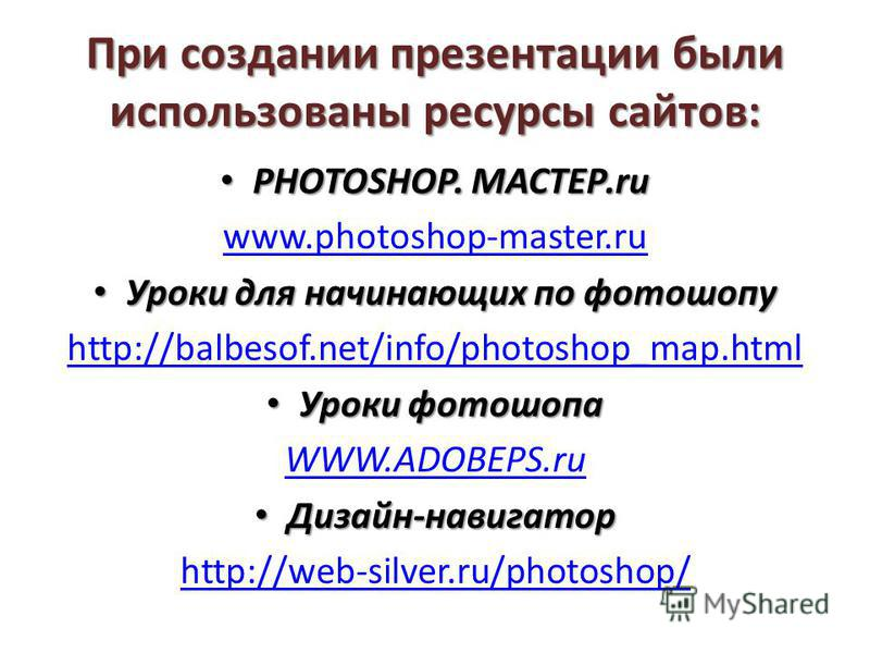 При создании презентации были использованы ресурсы сайтов: PHOTOSHOP. МАСТЕР.ru PHOTOSHOP. МАСТЕР.ru www.photoshop-master.ru Уроки для начинающих по фотошопу Уроки для начинающих по фотошопу http://balbesof.net/info/photoshop_map.html Уроки фотошопа