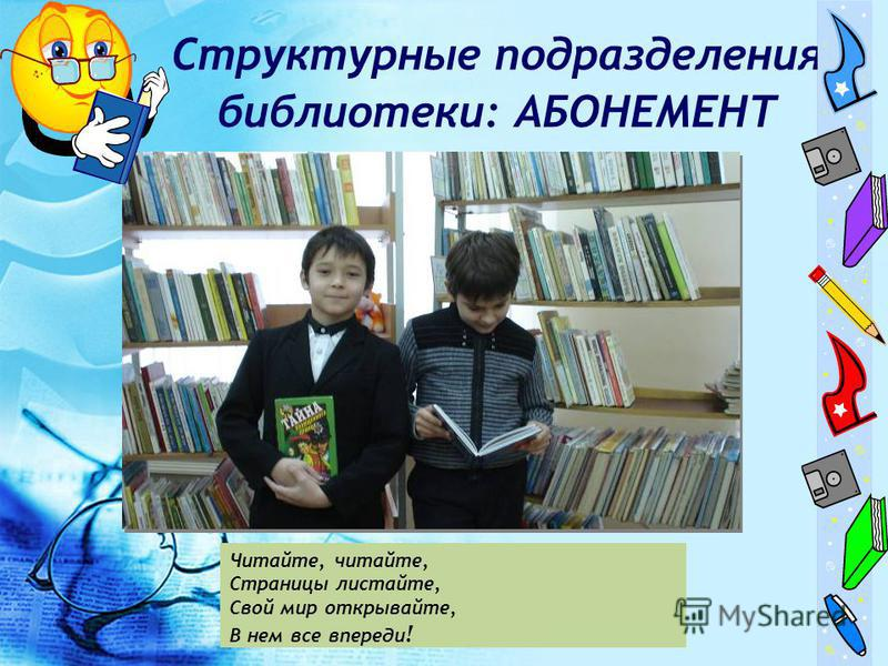 Структурные подразделения библиотеки: АБОНЕМЕНТ Читайте, читайте, Страницы листайте, Свой мир открывайте, В нем все впереди !