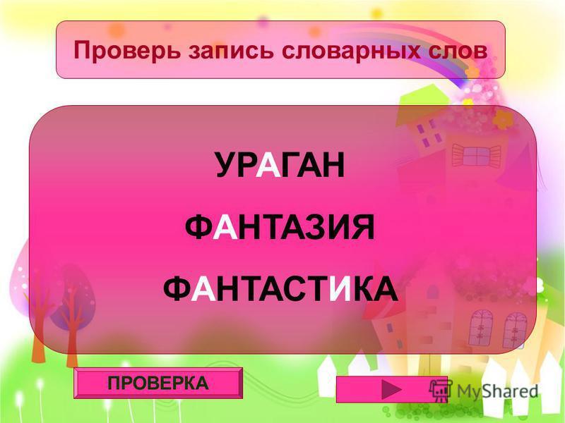ПРОВЕРКА Проверь запись словарных слов УРАГАН ФАНТАЗИЯ ФАНТАСТИКА
