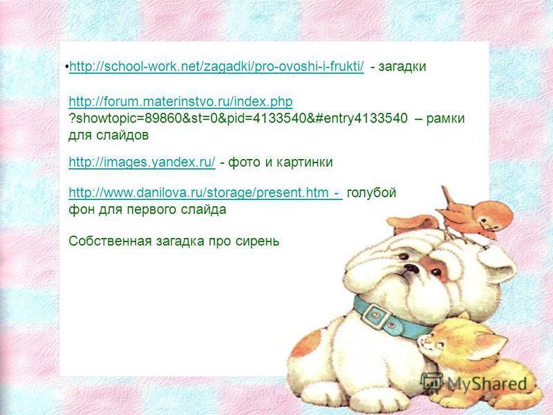 http://school-work.net/zagadki/pro-ovoshi-i-frukti/ - загадкиhttp://school-work.net/zagadki/pro-ovoshi-i-frukti/ http://forum.materinstvo.ru/index.php ?showtopic=89860&st=0&pid=4133540&#entry4133540 – рамки для слайдов http://images.yandex.ru/http://