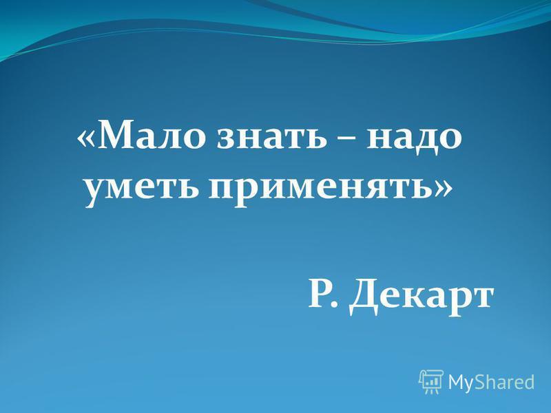 «Мало знать – надо уметь применять» Р. Декарт