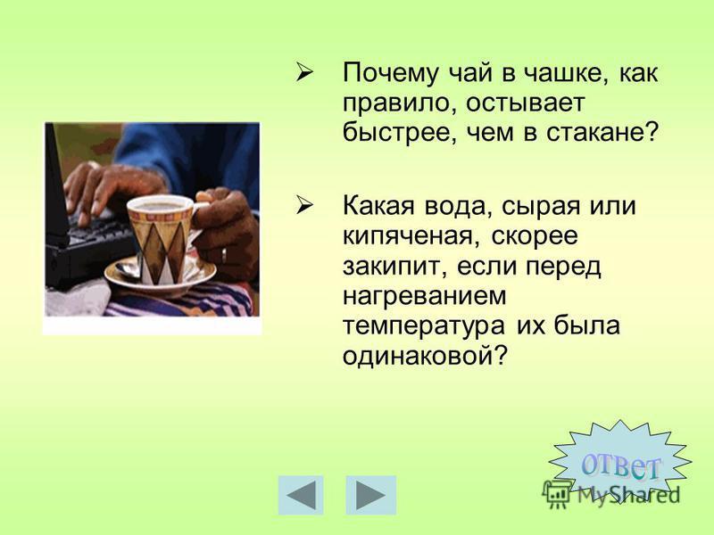 Почему чай в чашке, как правило, остывает быстрее, чем в стакане? Какая вода, сырая или кипяченая, скорее закипит, если перед нагреванием температура их была одинаковой?
