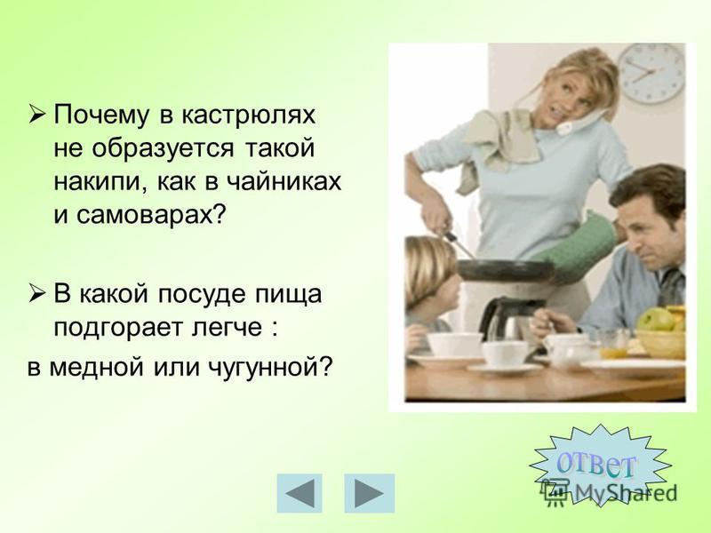 Почему в кастрюлях не образуется такой накипи, как в чайниках и самоварах? В какой посуде пища подгорает легче : в медной или чугунной?