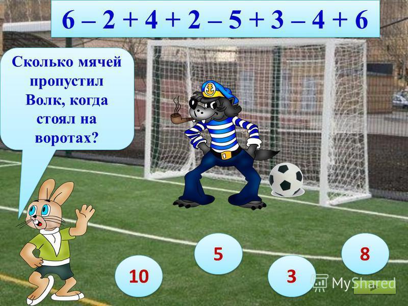 6 – 2 + 4 + 2 – 5 + 3 – 4 + 6 Сколько мячей пропустил Волк, когда стоял на воротах? 10 8 8 5 5 3 3