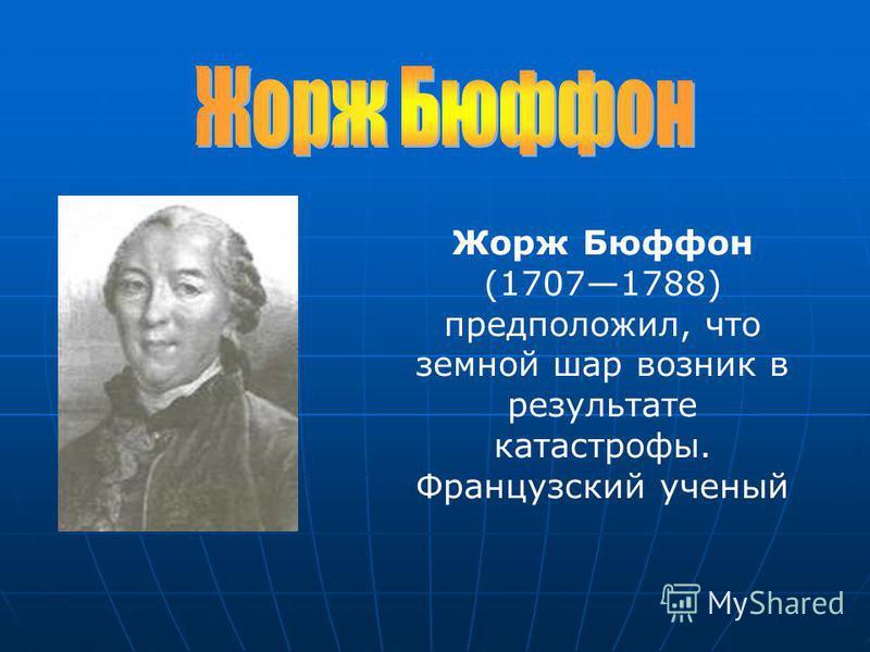 Жорж Бюффон (17071788) предположил, что земной шар возник в результате катастрофы. Французский ученый