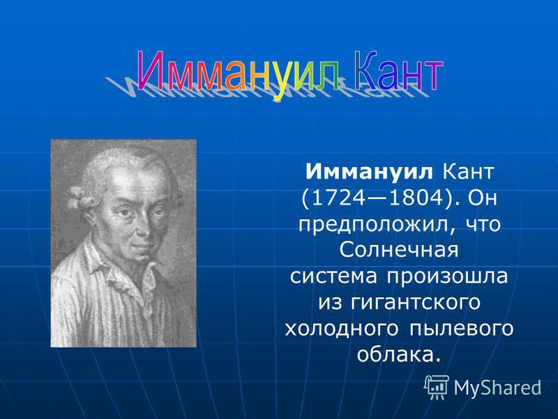 Иммануил Кант (17241804). Он предположил, что Солнечная система произошла из гигантского холодного пылевого облака.