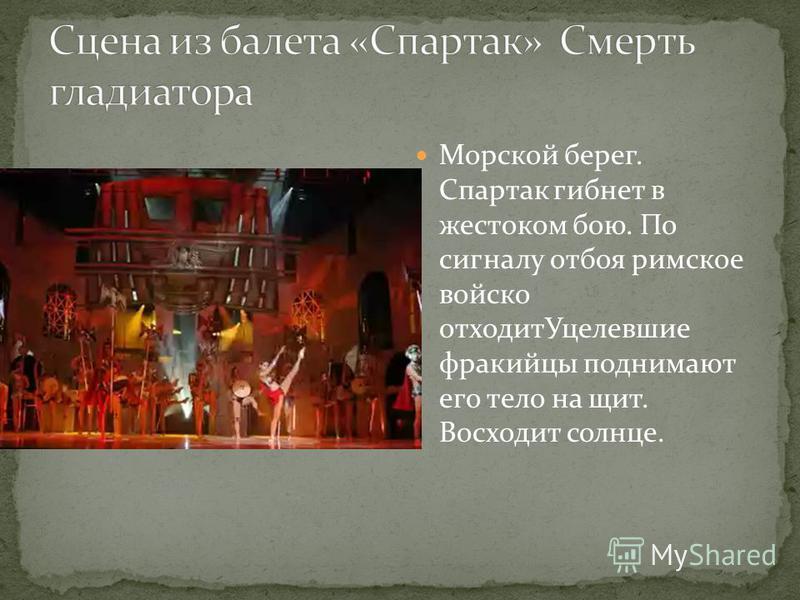 Морской берег. Спартак гибнет в жестоком бою. По сигналу отбоя римское войско отходит Уцелевшие фракийцы поднимают его тело на щит. Восходит солнце.