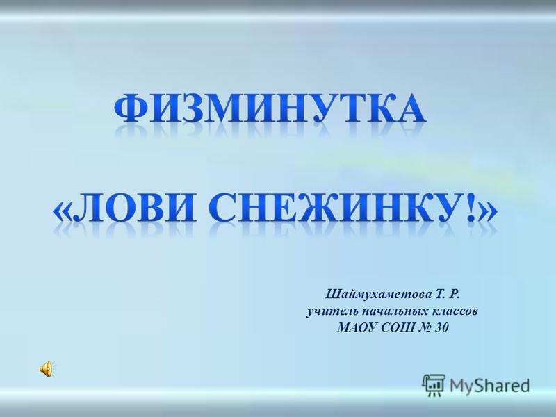 Шаймухаметова Т. Р. учитель начальных классов МАОУ СОШ 30