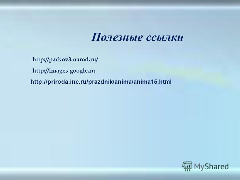 http://parkov3.narod.ru/ http://images.google.ru Полезные ссылки http://priroda.inc.ru/prazdnik/anima/anima15.html