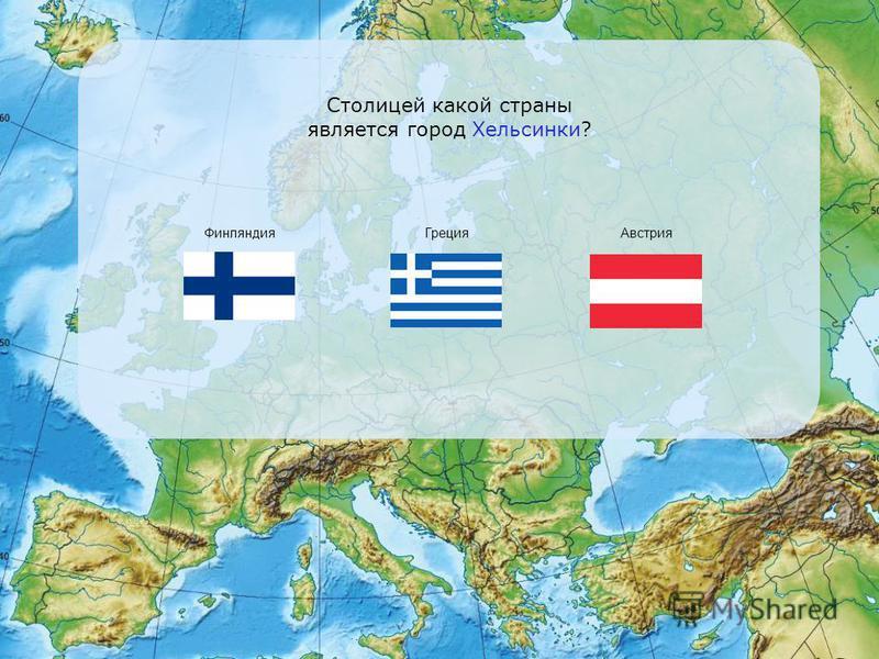Столицей какой страны является город Хельсинки? Финляндия Греция Австрия