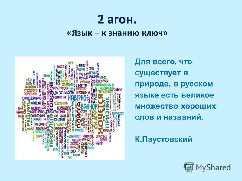 2 агон. «Язык – к знанию ключ» Для всего, что существует в природе, в русском языке есть великое множество хороших слов и названий. К.Паустовский