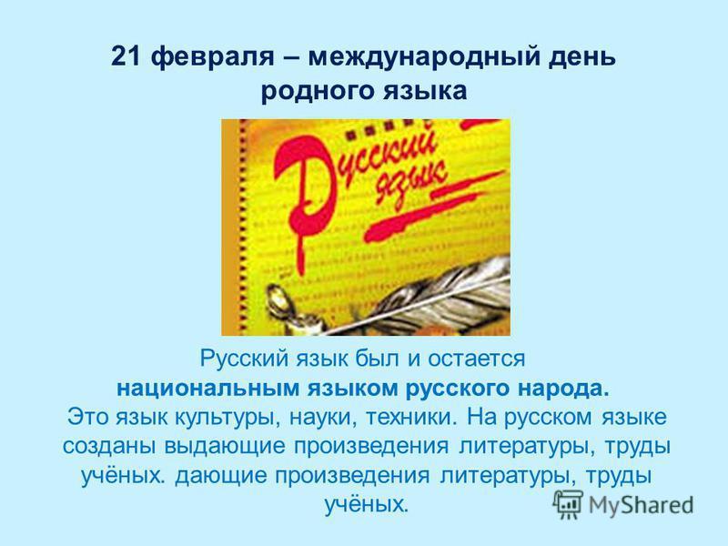 21 февраля – международный день родного языка Русский язык был и остается национальным языком русского народа. Это язык культуры, науки, техники. На русском языке созданы выдающие произведения литературы, труды учёных. дающие произведения литературы,