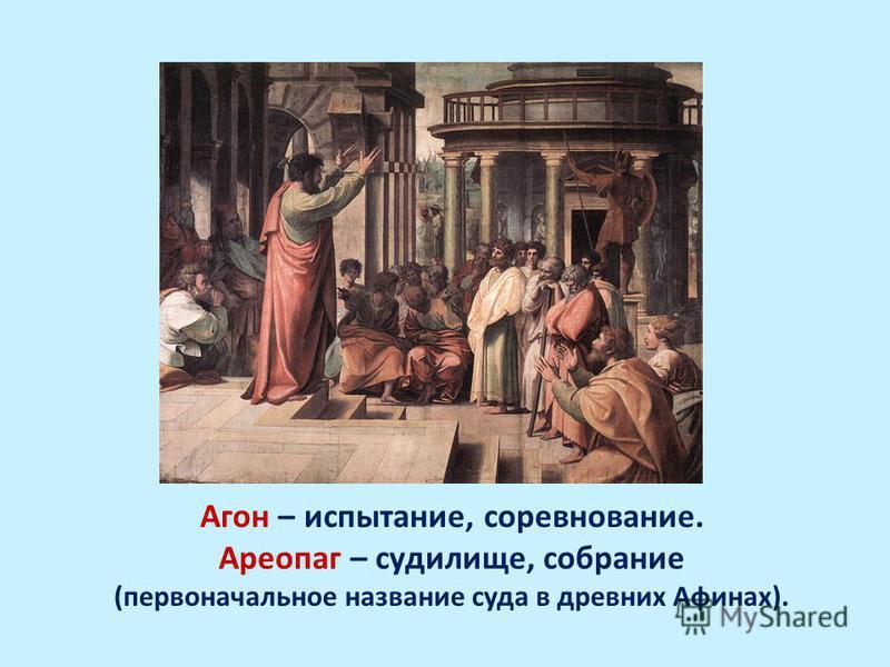 Агон – испытание, соревнование. Ареопаг – судилище, собрание (первоначальное название суда в древних Афинах).