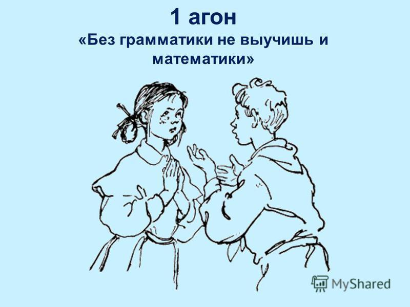 1 агон «Без грамматики не выучишь и математики»