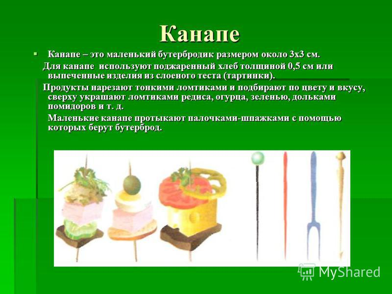 Канапе Канапе – это маленький бутербродик размером около 3 х 3 см. Канапе – это маленький бутербродик размером около 3 х 3 см. Для канапе используют поджаренный хлеб толщиной 0,5 см или выпеченные изделия из слоеного теста (тартинки). Для канапе испо