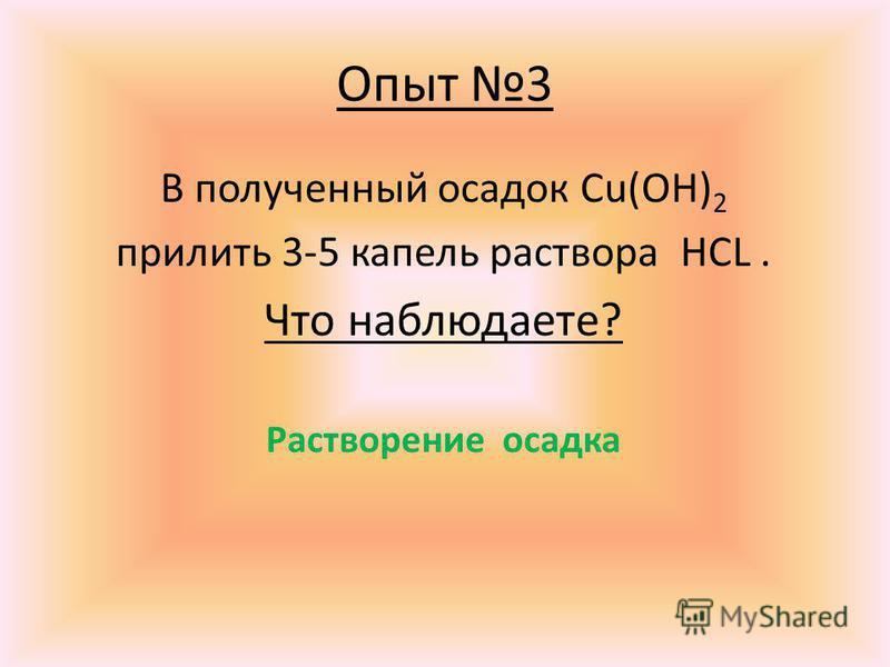 Опыт 3 В полученный осадок Cu(OH) 2 прилить 3-5 капель раствора HCL. Что наблюдаете? Растворение осадка