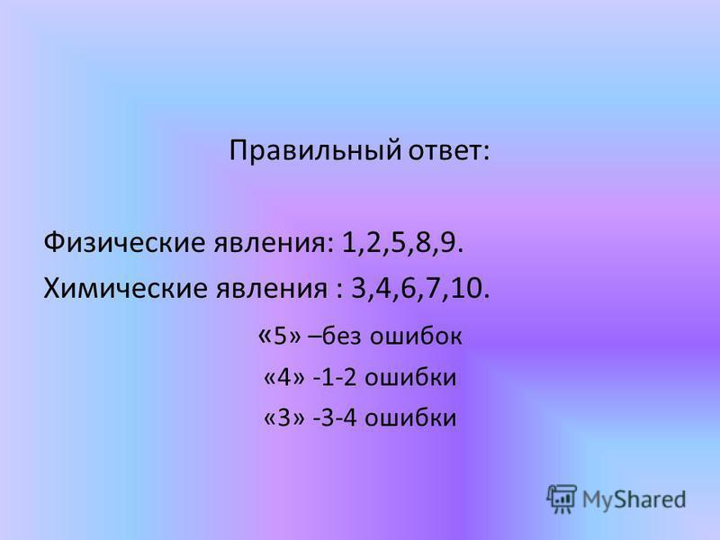 Правильный ответ: Физические явления: 1,2,5,8,9. Химические явления : 3,4,6,7,10. « 5» –без ошибок «4» -1-2 ошибки «3» -3-4 ошибки