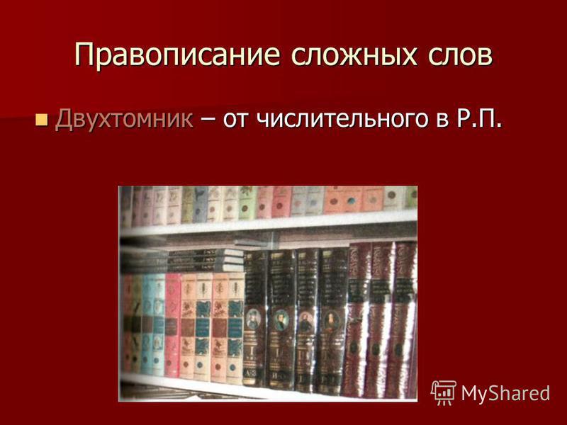 Правописание сложных слов Двухтомник – от числительного в Р.П. Двухтомник – от числительного в Р.П.