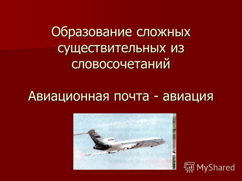 Образование сложных существительных из словосочетаний Авиационная почта - авиация