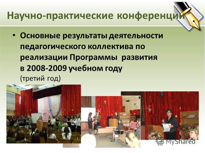 Научно-практические конференции Основные результаты деятельности педагогического коллектива по реализации Программы развития в 2008-2009 учебном году (третий год)