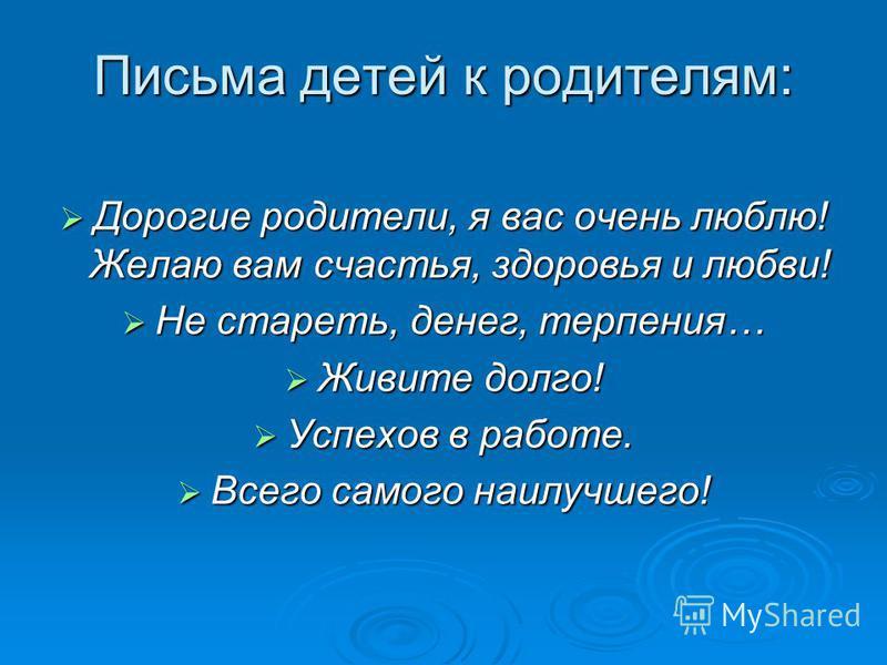 Дорогие родители, я вас очень люблю! Желаю вам счастья, здоровья и любви! Дорогие родители, я вас очень люблю! Желаю вам счастья, здоровья и любви! Не стареть, денег, терпения… Не стареть, денег, терпения… Живите долго! Живите долго! Успехов в работе