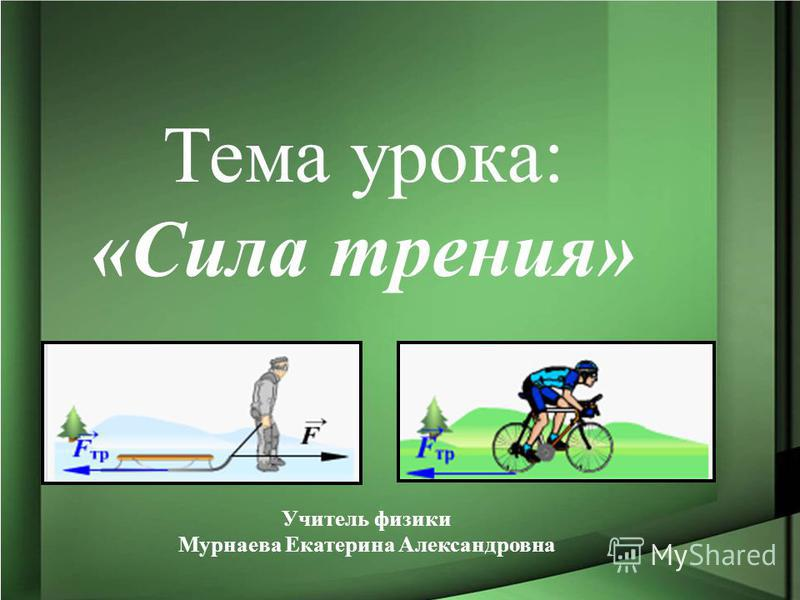 Учитель физики Мурнаева Екатерина Александровна Тема урока: «Сила трения»