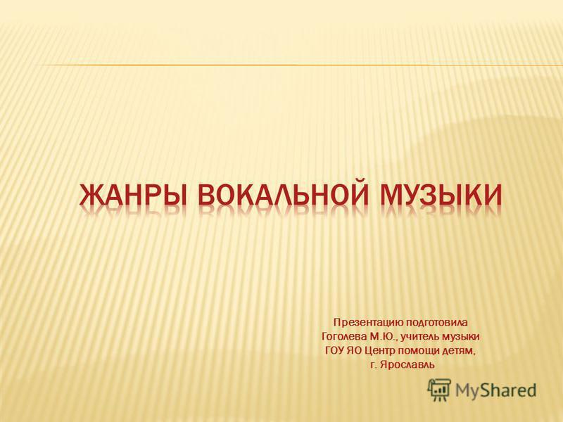 Презентацию подготовила Гоголева М.Ю., учитель музыки ГОУ ЯО Центр помощи детям, г. Ярославль