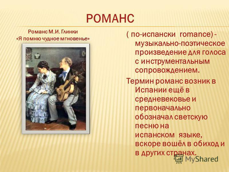 ( по-испански romance) - музыкально-поэтическое произведение для голоса с инструментальным сопровождением. Термин романс возник в Испании ещё в средневековье и первоначально обозначал светскую песню на испанском языке, вскоре вошёл в обиход и в други
