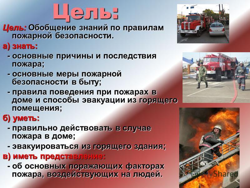 Цель: Цель: Обобщение знаний по правилам пожарной безопасности. а) знать: - основные причины и последствия пожара; - основные причины и последствия пожара; - основные меры пожарной безопасности в быту; - основные меры пожарной безопасности в быту; -