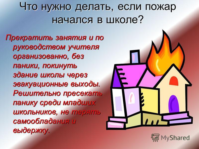 Что нужно делать, если пожар начался в школе? Прекратить занятия и по руководством учителя организованно, без паники, покинуть здание школы через эвакуационные выходы. Решительно пресекать панику среди младших школьников, не терять самообладания и вы