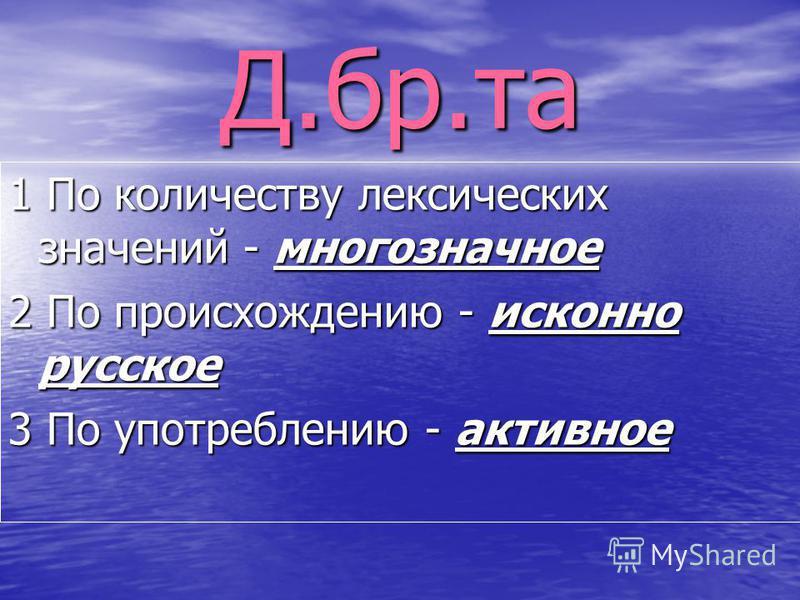 Д.бр.та 1 По количеству лексических значений - многозначное 2 По происхождению - исконно русское 3 По употреблению - активное