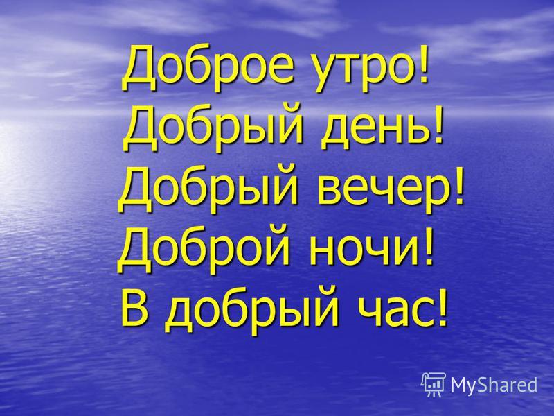 Доборе утро! Добрый день! Добрый вечер! Доборй ночи! В добрый час!
