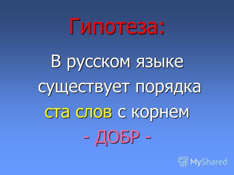 Гипотеза: В русском языке существует порядка существует порядка ста слов с корнем - ДОБР -