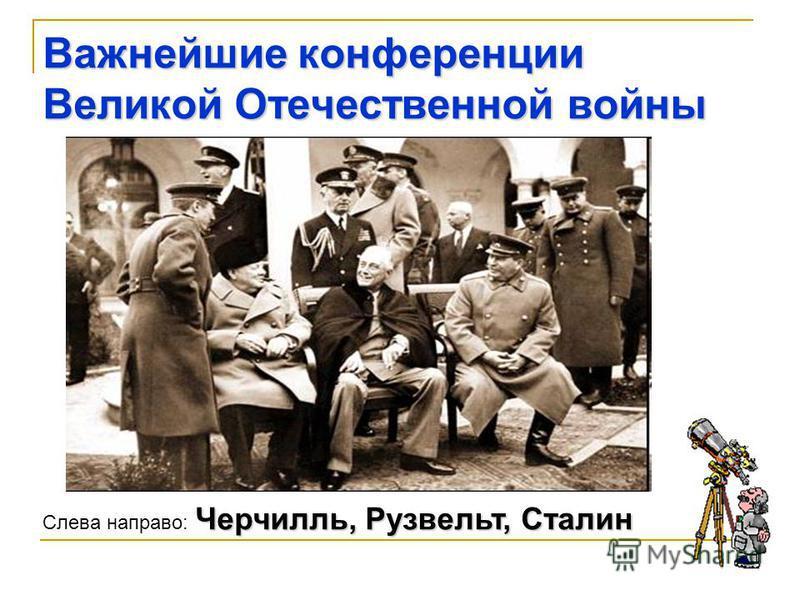 Важнейшие конференции Великой Отечественной войны Черчилль, Рузвельт, Сталин Слева направо: Черчилль, Рузвельт, Сталин