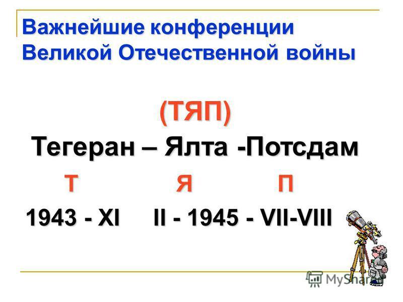 Т Я П Т Я П 1943 - XI II - 1945 - VII-VIII 1943 - XI II - 1945 - VII-VIII (ТЯП) Тегеран – Ялта -Потсдам Важнейшие конференции Великой Отечественной войны