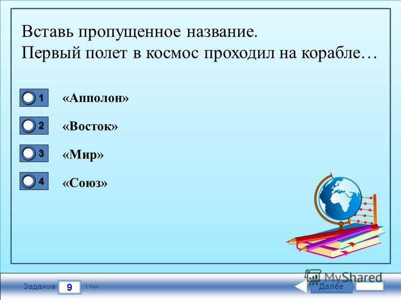Далее 9 Задание 1 бал. 1111 2222 3333 4444 Вставь пропущенное название. Первый полет в космос проходил на корабле… «Апполон» «Восток» «Мир» «Союз»