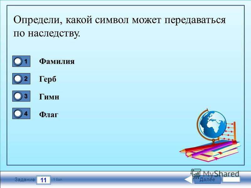 Далее 11 Задание 1 бал. 1111 2222 3333 4444 Определи, какой символ может передаваться по наследству. Фамилия Герб Гимн Флаг