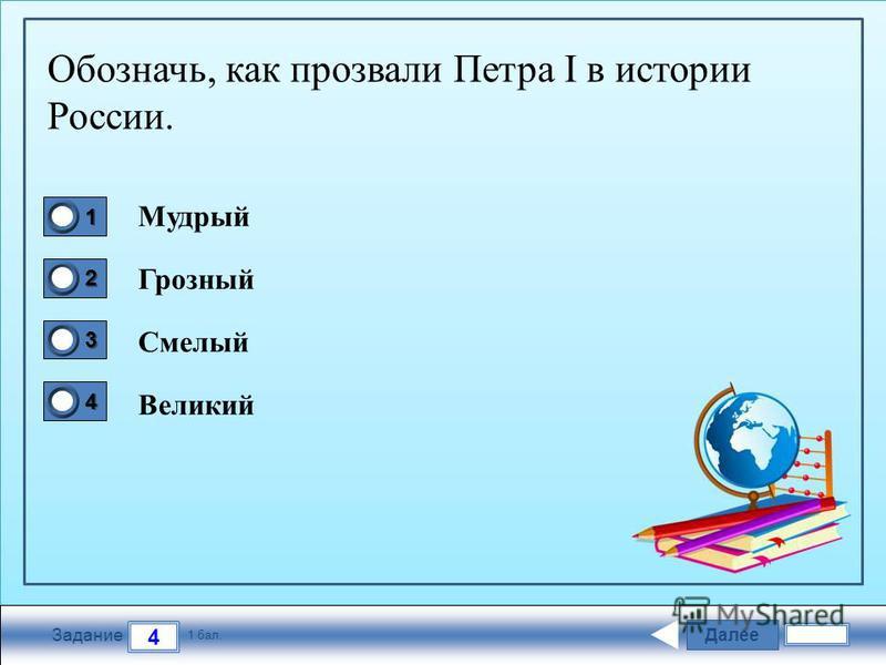Далее 4 Задание 1 бал. 1111 2222 3333 4444 Обозначь, как прозвали Петра I в истории России. Мудрый Грозный Смелый Великий