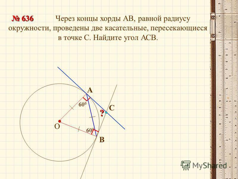 60 0 Через концы хорды АВ, равной радиусу окружности, проведены две касательные, пересекающиеся в точке С. Найдите угол АСВ. О 636 636 В А? С 60 0
