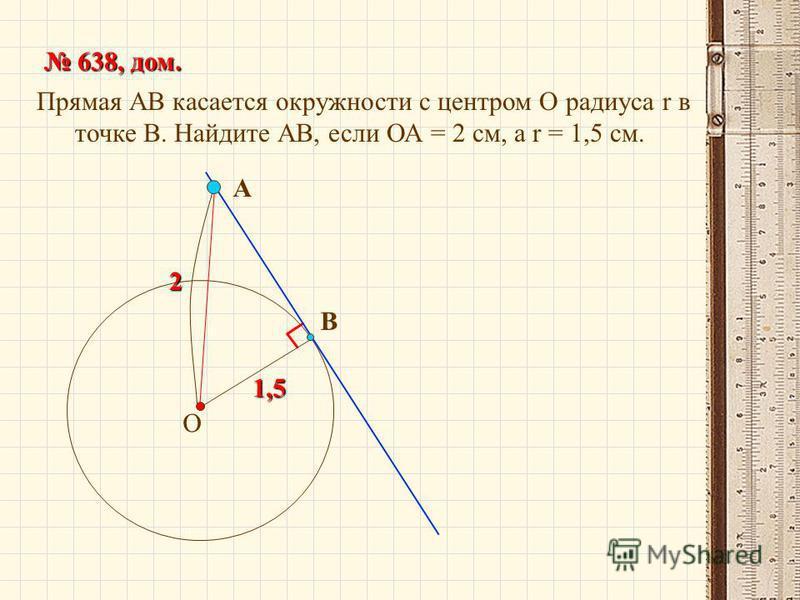 Прямая АВ касается окружности с центром О радиуса r в точке В. Найдите АВ, если ОА = 2 см, а r = 1,5 см. 638, дом. 638, дом. О В А 2 1,5