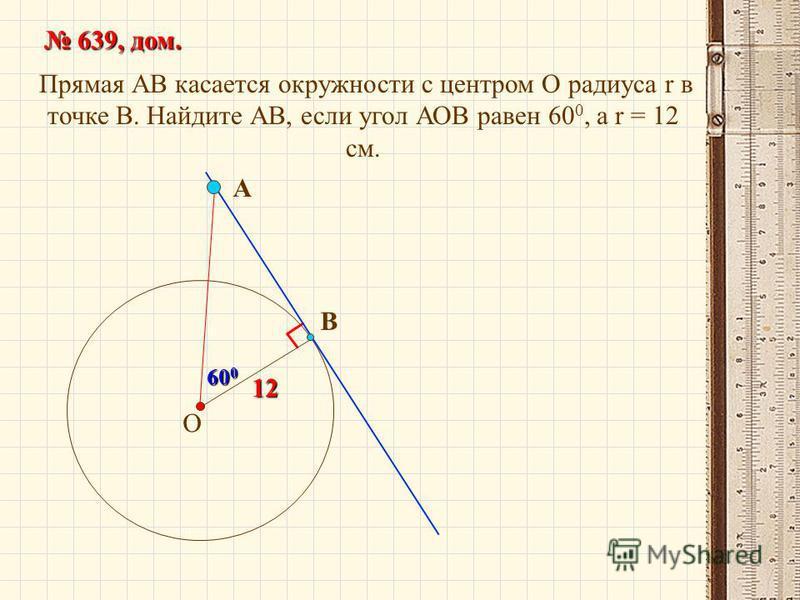Прямая АВ касается окружности с центром О радиуса r в точке В. Найдите АВ, если угол АОВ равен 60 0, а r = 12 см. 639, дом. 639, дом. О В А12 60 0