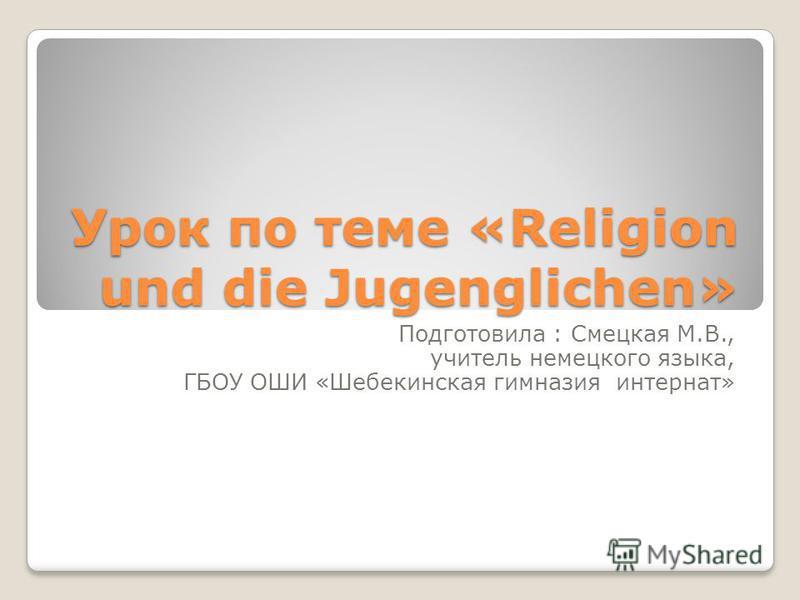 Урок по теме «Religion und die Jugenglichen» Подготовила : Смецкая М.В., учитель немецкого языка, ГБОУ ОШИ «Шебекинская гимназия интернат»